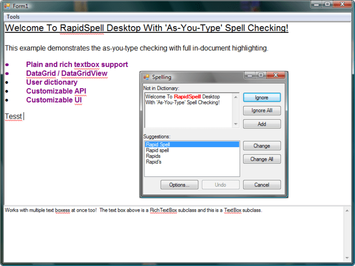 """RapidSpellDialog : RapidSpellDialog provides all the usual GUI features, add, undo, options, change, change all, ignore, ignore all, smart suggestions and double word detection. It interactively checks ANY TextBoxBase derived component such as TextBox and RichTextBox as well as 3rd Party Controls such as """"TX Text Control"""". Checks selections, whole documents with wrap at end, highlights errors, accepts manual corrections, allows user to edit main document during spell check and also supports an editable user dictionary."""